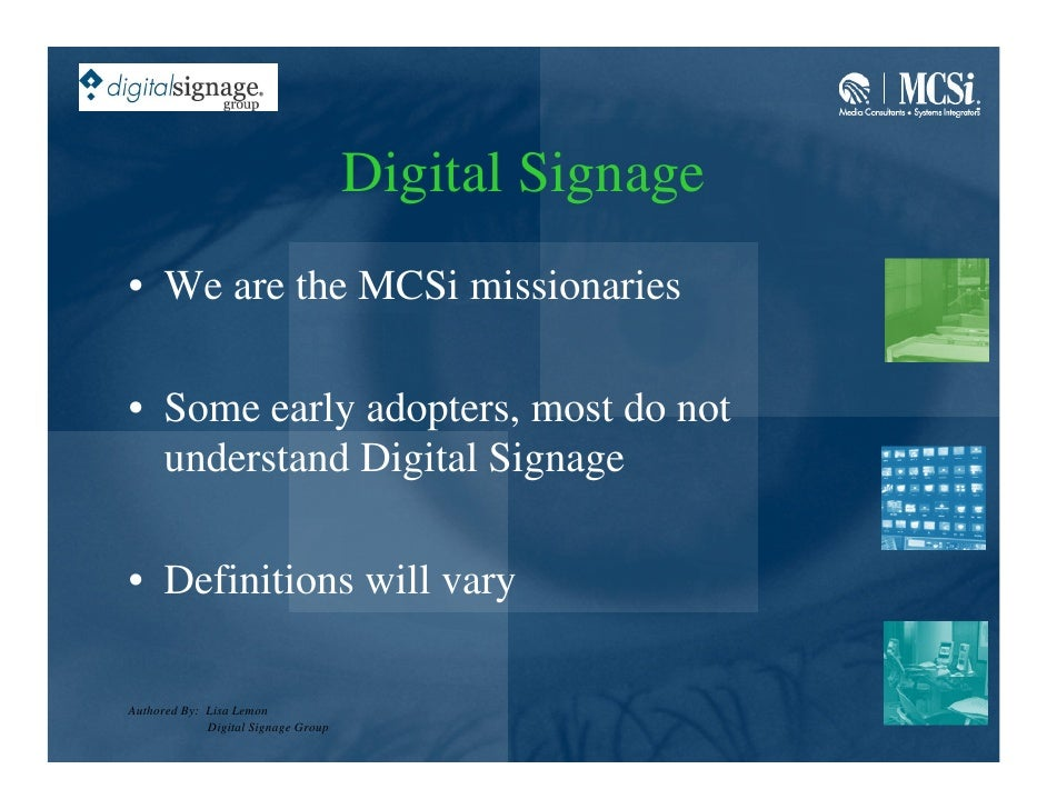 Digital Signage • We are the MCSi missionaries  • Some early adopters, most do not   understand Digital Signage  • Definit...