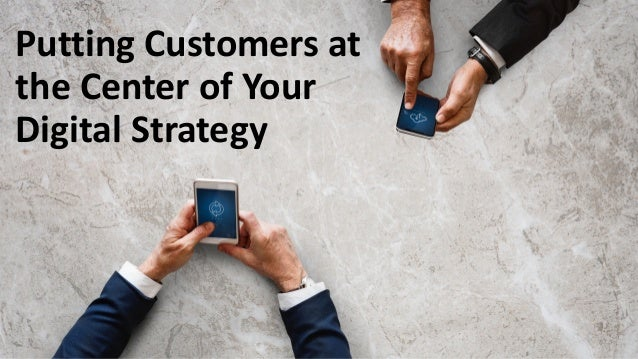 Putting Customers at the Center of Your Digital Strategy