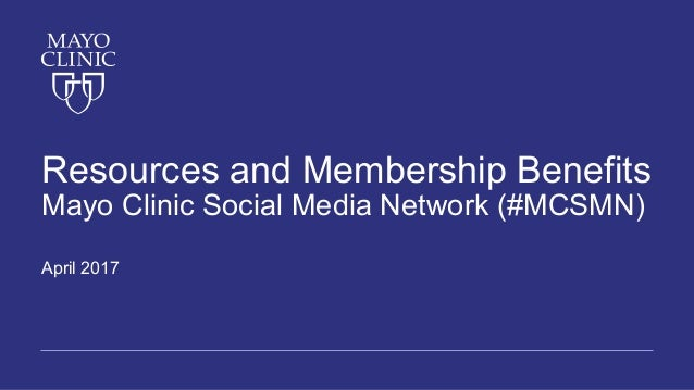 Resources and Membership Benefits Mayo Clinic Social Media Network (#MCSMN) April 2017