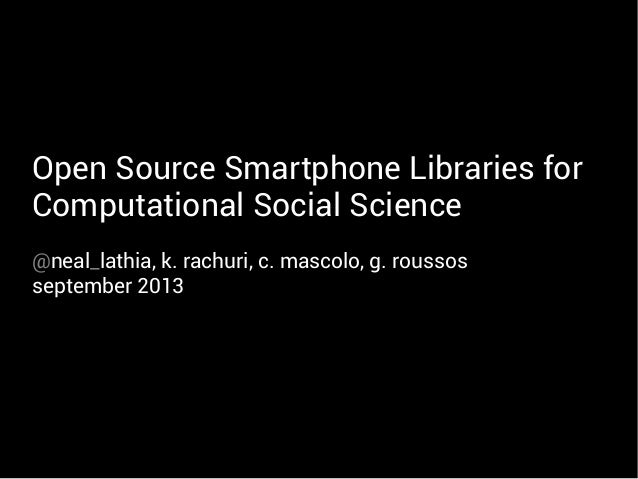 Open Source Smartphone Libraries for Computational Social Science @neal_lathia, k. rachuri, c. mascolo, g. roussos septemb...