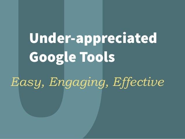 Under-appreciated Google Tools Easy, Engaging, Effective