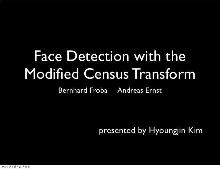 Face Detection with the Modified Census Transform     Bernhard Froba   Andreas Ernst                    presented by Hyoung...