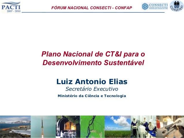 FÓRUM NACIONAL CONSECTI - CONFAPPlano Nacional de CT&I para oDesenvolvimento Sustentável    Luiz Antonio Elias       Secre...