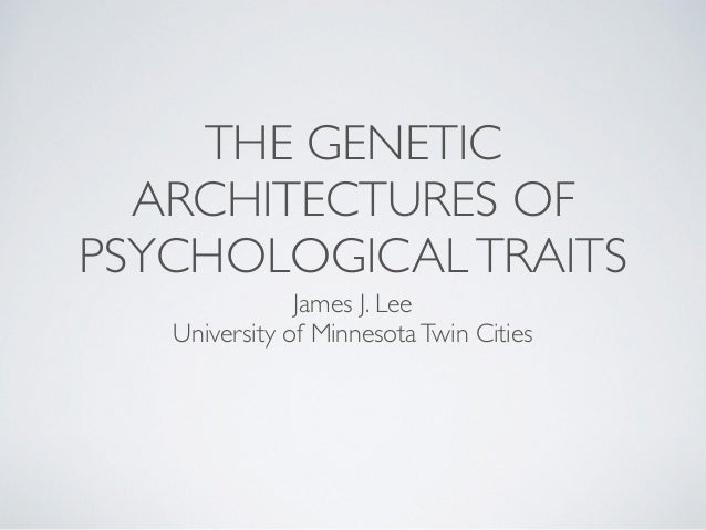 THE GENETIC  ARCHITECTURES OF  PSYCHOLOGICAL TRAITS  James J. Lee  University of Minnesota Twin Cities