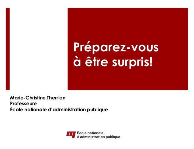 Préparez-vous  à être surpris!  Marie-Christine Therrien  Professeure  École nationale d'administration publique