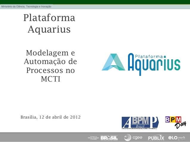Plataforma Aquarius Modelagem e Automação de Processos no MCTI Brasília, 12 de abril de 2012