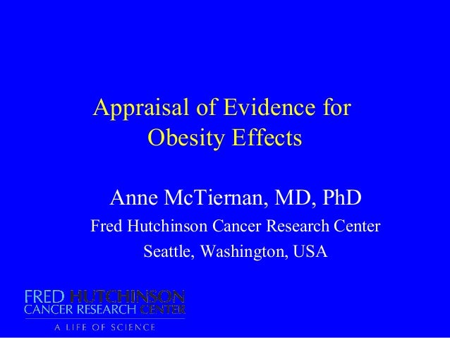 Appraisal of Evidence for    Obesity Effects  Anne McTiernan, MD, PhDFred Hutchinson Cancer Research Center      Seattle, ...