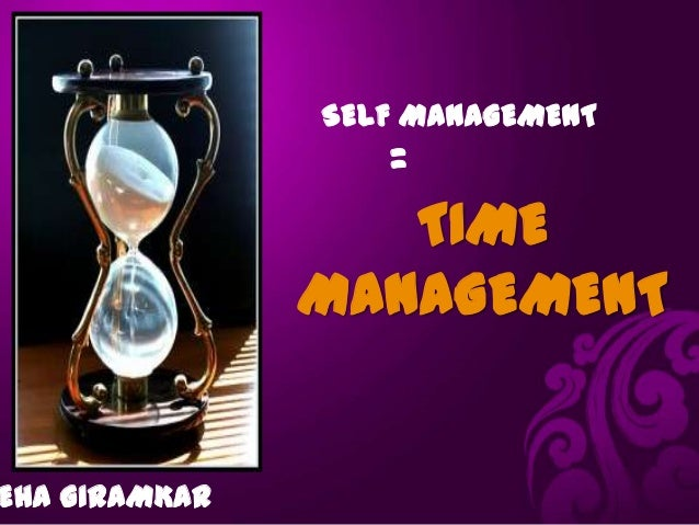 SELF MANAGEMENT                  =                  TIME               MANAGEMENTEHA GIRAMKAR
