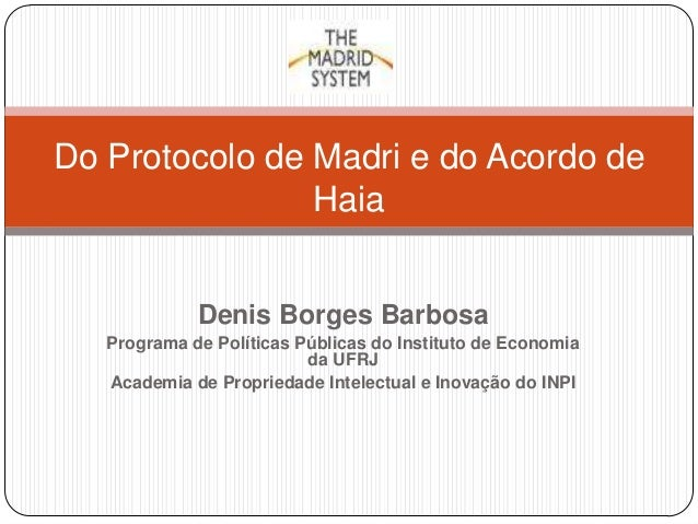 Do Protocolo de Madri e do Acordo de Haia Denis Borges Barbosa Programa de Políticas Públicas do Instituto de Economia da ...