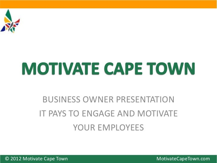 BUSINESS OWNER PRESENTATION             IT PAYS TO ENGAGE AND MOTIVATE                      YOUR EMPLOYEES© 2012 Motivate ...