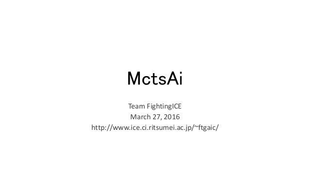 MctsAi Team FightingICE March 27, 2016 http://www.ice.ci.ritsumei.ac.jp/~ftgaic/