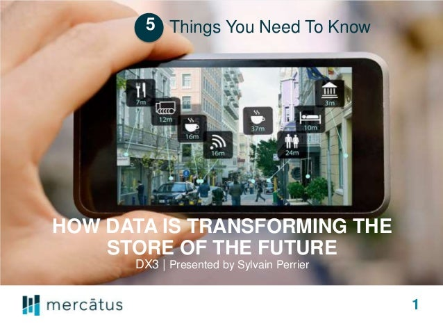 HOW DATA IS TRANSFORMING THE STORE OF THE FUTURE DX3 | Presented by Sylvain Perrier Things You Need To Know 1 5