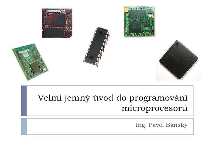 Velmi jemný úvod do programování                   microprocesorů                     Ing. Pavel Bánský