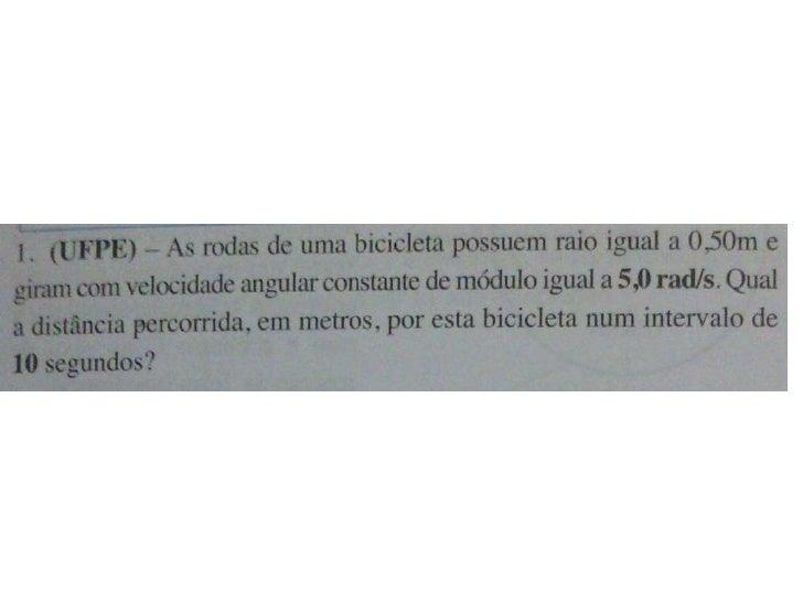 0,50mUma bicicleta com rodas de raio = 0,50m tem velocidade angular de w=5,0 rad/s