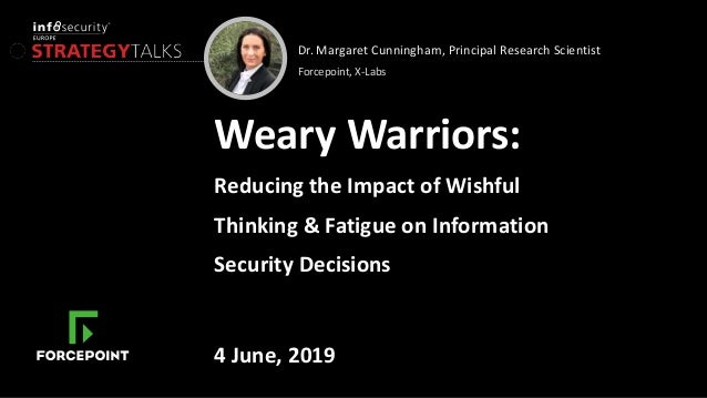 Dr. Margaret Cunningham, Principal Research Scientist Forcepoint, X-Labs Weary Warriors: Reducing the Impact of Wishful Th...