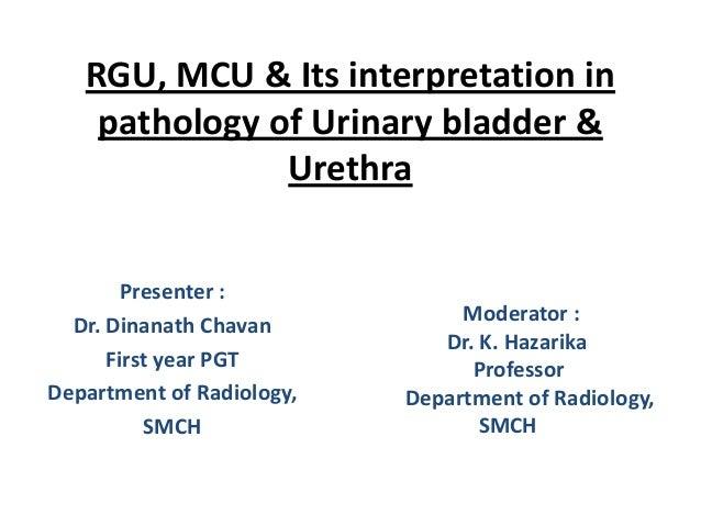 RGU, MCU & Its interpretation in pathology of Urinary bladder & Urethra Presenter : Dr. Dinanath Chavan First year PGT Dep...