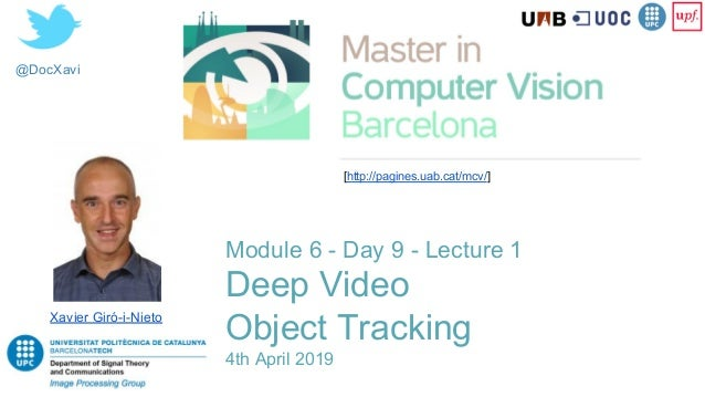 @DocXavi Module 6 - Day 9 - Lecture 1 Deep Video Object Tracking 4th April 2019 Xavier Giró-i-Nieto [http://pagines.uab.ca...