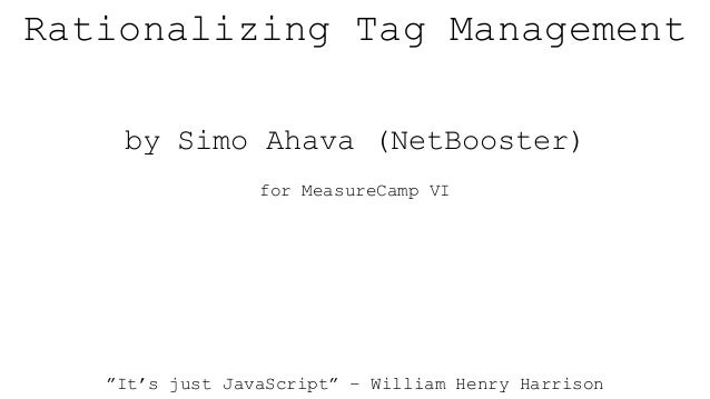 """Rationalizing Tag Management by Simo Ahava (NetBooster) for MeasureCamp VI """"It's just JavaScript"""" – William Henry Harrison"""