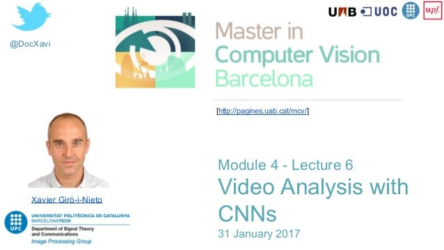 @DocXavi Module 4 - Lecture 6 Video Analysis with CNNs 31 January 2017 Xavier Giró-i-Nieto [http://pagines.uab.cat/mcv/]