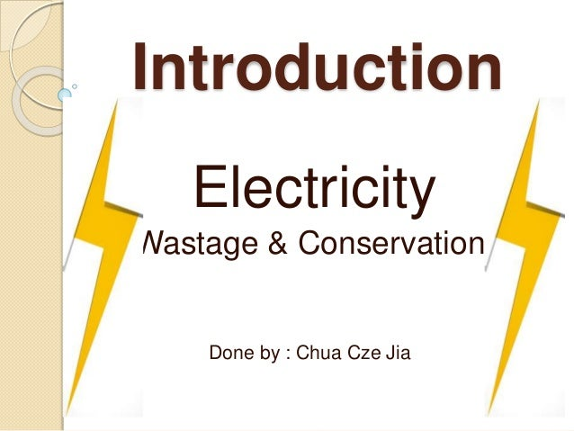Introduction Electricity Wastage & Conservation Done by : Chua Cze Jia