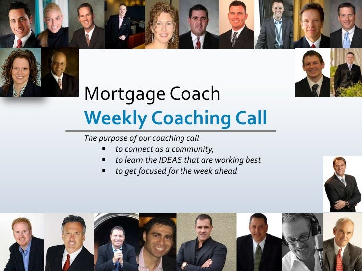 Mortgage Coach        Weekly Coaching Call <br />The purpose of our coaching call <br /><ul><li>to connect as a community,