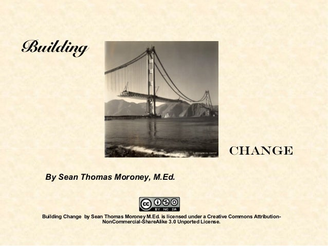 Building Change By Sean Thomas Moroney, M.Ed. Building Change by Sean Thomas Moroney M.Ed. is licensed under a Creative Co...