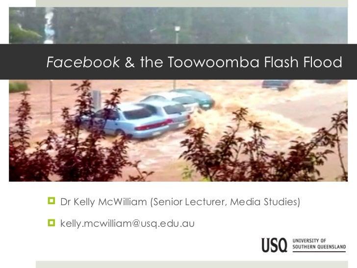 Facebook  & the Toowoomba Flash Flood <ul><li>Dr Kelly McWilliam (Senior Lecturer, Media Studies) </li></ul><ul><li>[email...