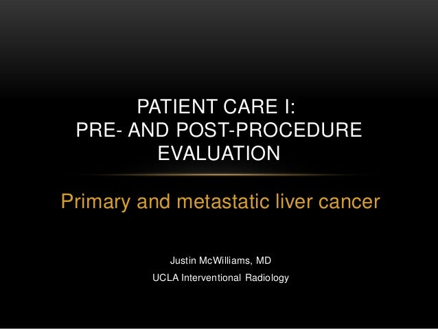 PATIENT CARE I: PRE- AND POST-PROCEDURE         EVALUATIONPrimary and metastatic liver cancer             Justin McWilliam...