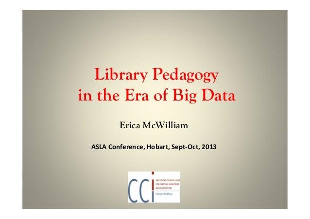 Library Pedagogy in the Era of Big Data Erica McWilliam ASLA Conference, Hobart, Sept-Oct, 2013