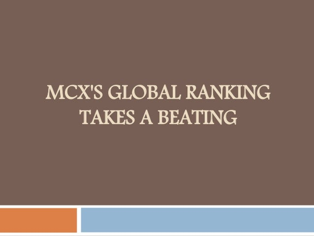 MCX'S GLOBAL RANKING TAKES A BEATING