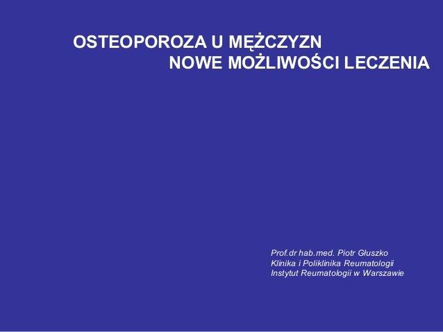 OSTEOPOROZA U MĘŻCZYZN NOWE MOŻLIWOŚCI LECZENIA Prof.dr hab.med. Piotr Głuszko Klinika i Poliklinika Reumatologii Instytut...