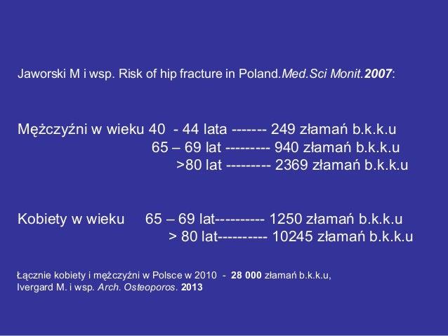 Jaworski M i wsp. Risk of hip fracture in Poland.Med.Sci Monit.2007: Mężczyźni w wieku 40 - 44 lata ------- 249 złamań b.k...