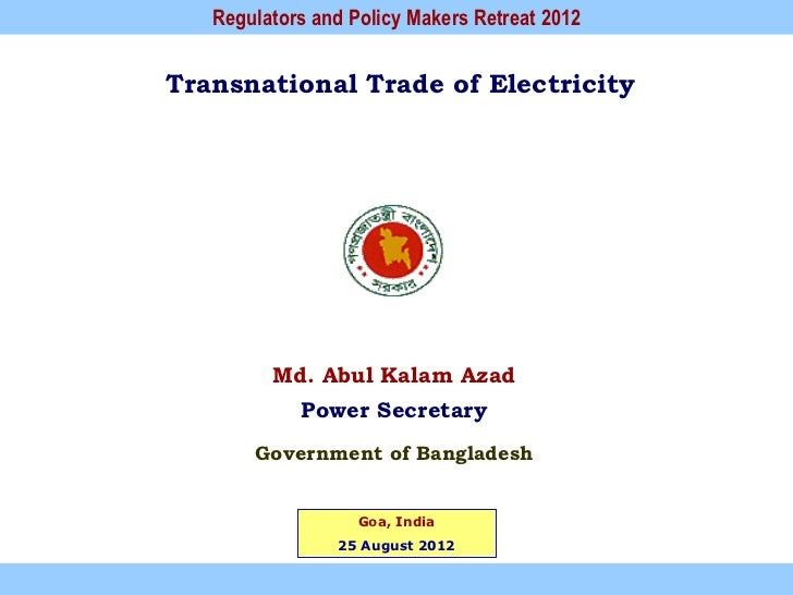Regulators and Policy Makers Retreat 2012Transnational Trade of Electricity         Md. Abul Kalam Azad            Power S...