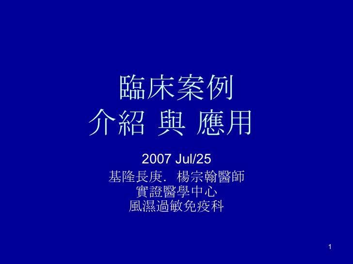 臨床案例 介紹 與 應用  2007 Jul/25 基隆長庚.楊宗翰醫師 實證醫學中心 風濕過敏免疫科