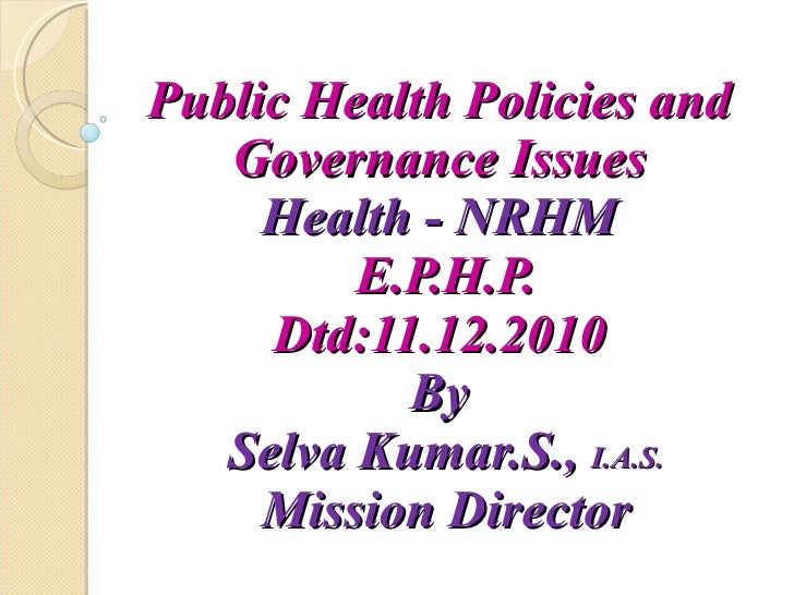 Public Health Policies and  Governance Issues  Health - NRHM  E.P.H.P. Dtd:11.12.2010  By  Selva Kumar.S.,  I.A.S. Mission...