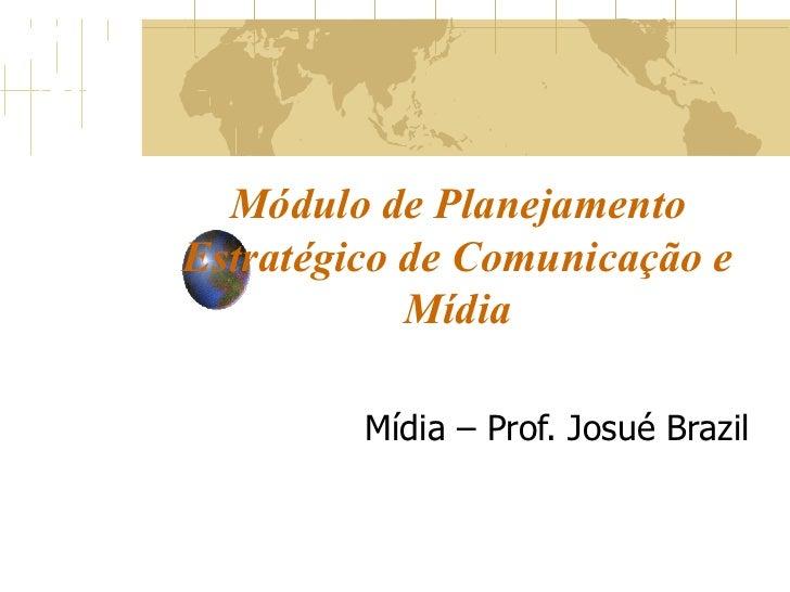 Módulo de Planejamento Estratégico de Comunicação e Mídia Mídia – Prof. Josué Brazil