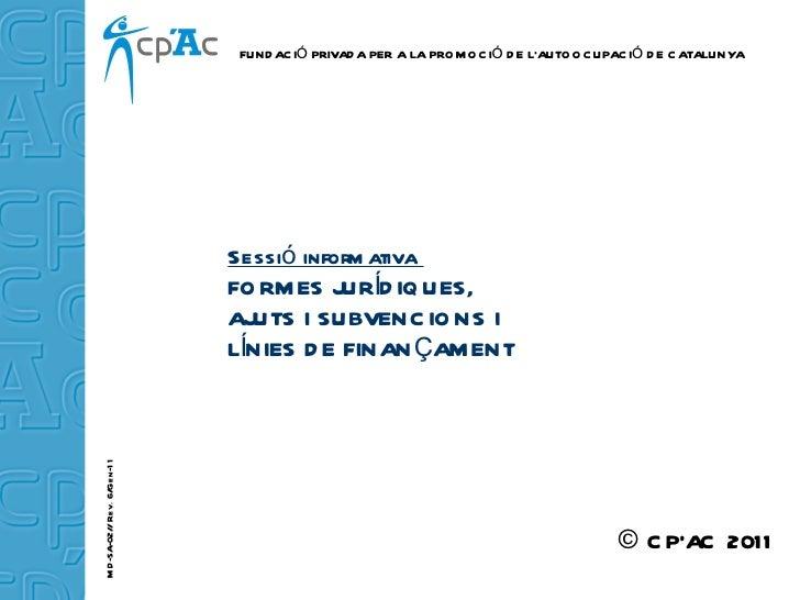 Sessió informativa  FORMES JURÍDIQUES, AJUTS I SUBVENCIONS I LÍNIES DE FINANÇAMENT © CP'AC 2011 FUNDACIÓ PRIVADA PER A LA ...