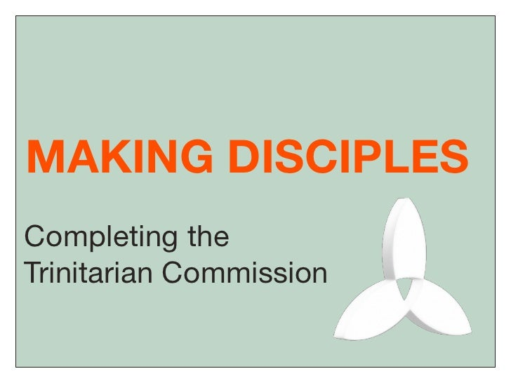 MAKING DISCIPLES Completing the Trinitarian Commission