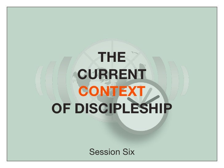 THE    CURRENT    CONTEXT OF DISCIPLESHIP      Session Six
