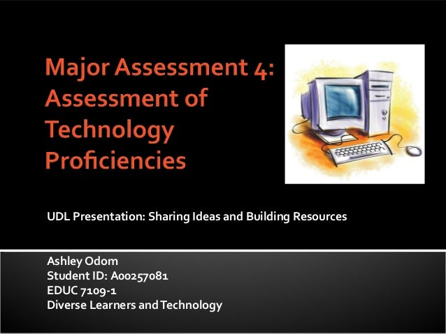 UDL Presentation: Sharing Ideas and Building ResourcesAshley OdomStudent ID: A00257081EDUC 7109-1Diverse Learners and Tech...