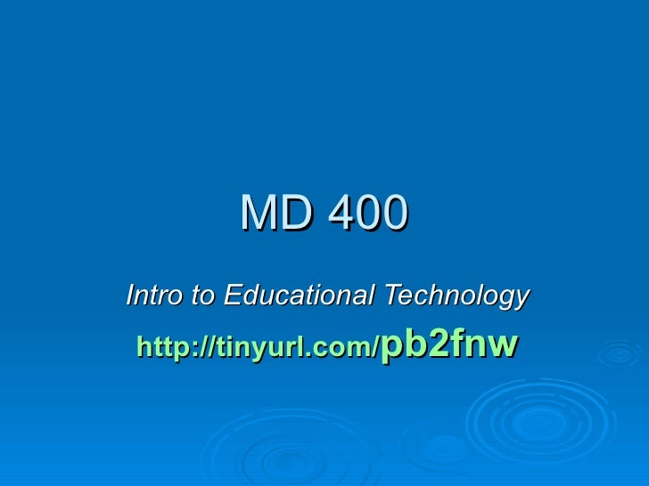 MD 400 Intro to Educational Technology http://tinyurl.com/ pb2fnw