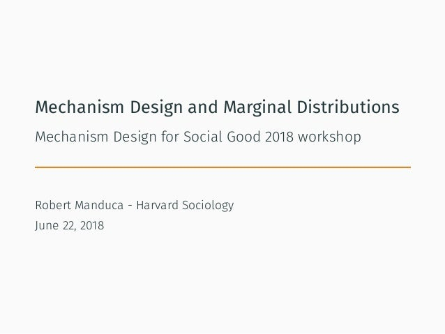Mechanism Design and Marginal Distributions Mechanism Design for Social Good 2018 workshop Robert Manduca - Harvard Sociol...