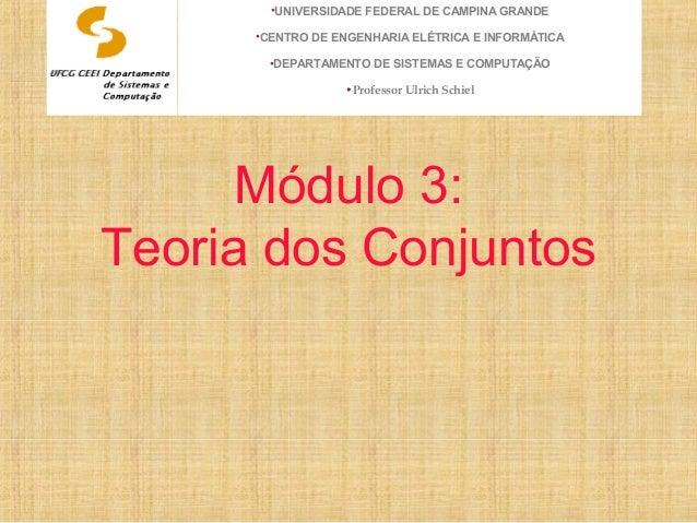 Módulo 3: Teoria dos Conjuntos •UNIVERSIDADE FEDERAL DE CAMPINA GRANDE •CENTRO DE ENGENHARIA ELÉTRICA E INFORMÁTICA •DEPAR...