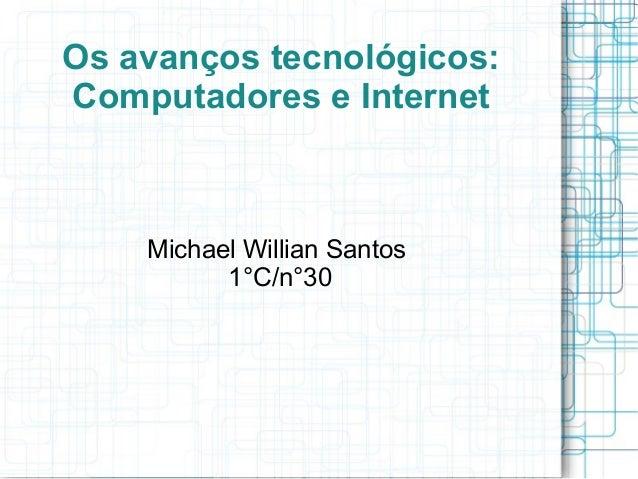 Os avanços tecnológicos:  Computadores e Internet  Michael Willian Santos  1°C/n°30