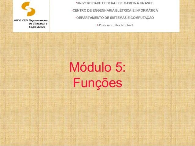 Módulo 5: Funções •UNIVERSIDADE FEDERAL DE CAMPINA GRANDE •CENTRO DE ENGENHARIA ELÉTRICA E INFORMÁTICA •DEPARTAMENTO DE SI...