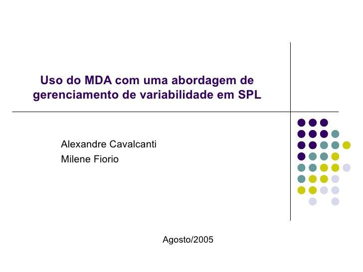 Uso do MDA com uma abordagem de gerenciamento de variabilidade em SPL Alexandre Cavalcanti Milene Fiorio Agosto/2005