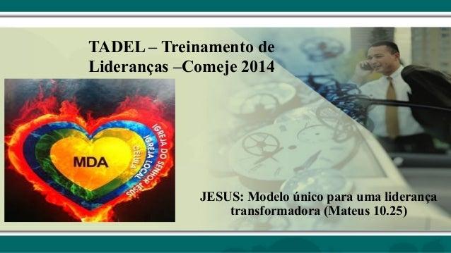 TADEL – Treinamento de Lideranças –Comeje 2014 JESUS: Modelo único para uma liderança transformadora (Mateus 10.25)