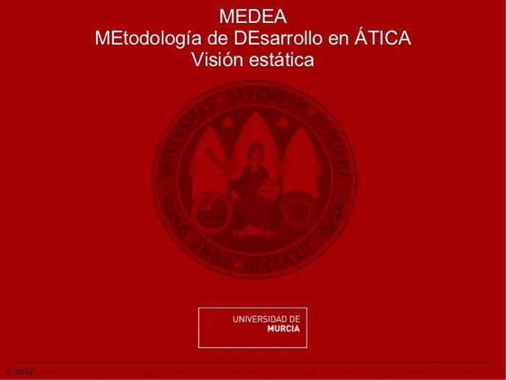 MEDEA                      MEtodología de DEsarrollo en ÁTICA                                Visión estática© 2012. Área d...