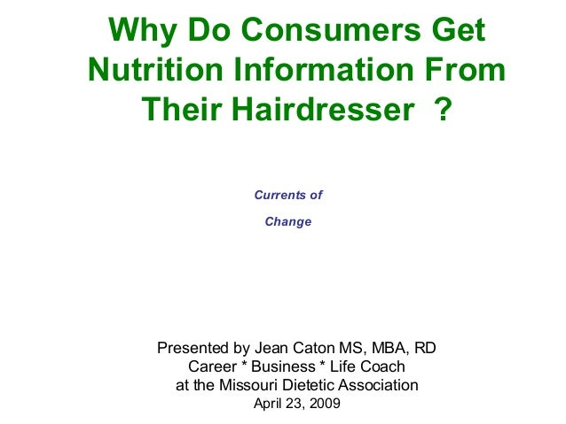 Why Do Consumers Get Nutrition Information From Their Hairdresser ? Presented by Jean Caton MS, MBA, RD Career * Business ...