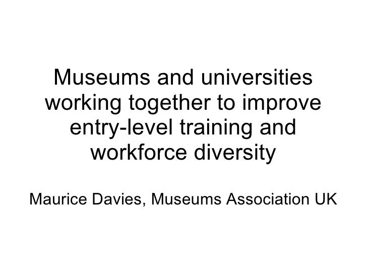 Museums and universities working together to improve entry-level training and workforce diversity Maurice Davies, Museums ...
